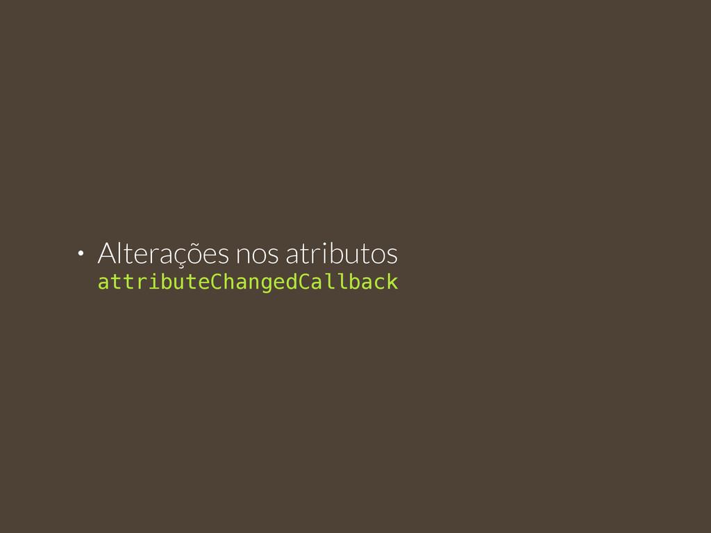• Alterações nos atributos  attributeChangedCa...