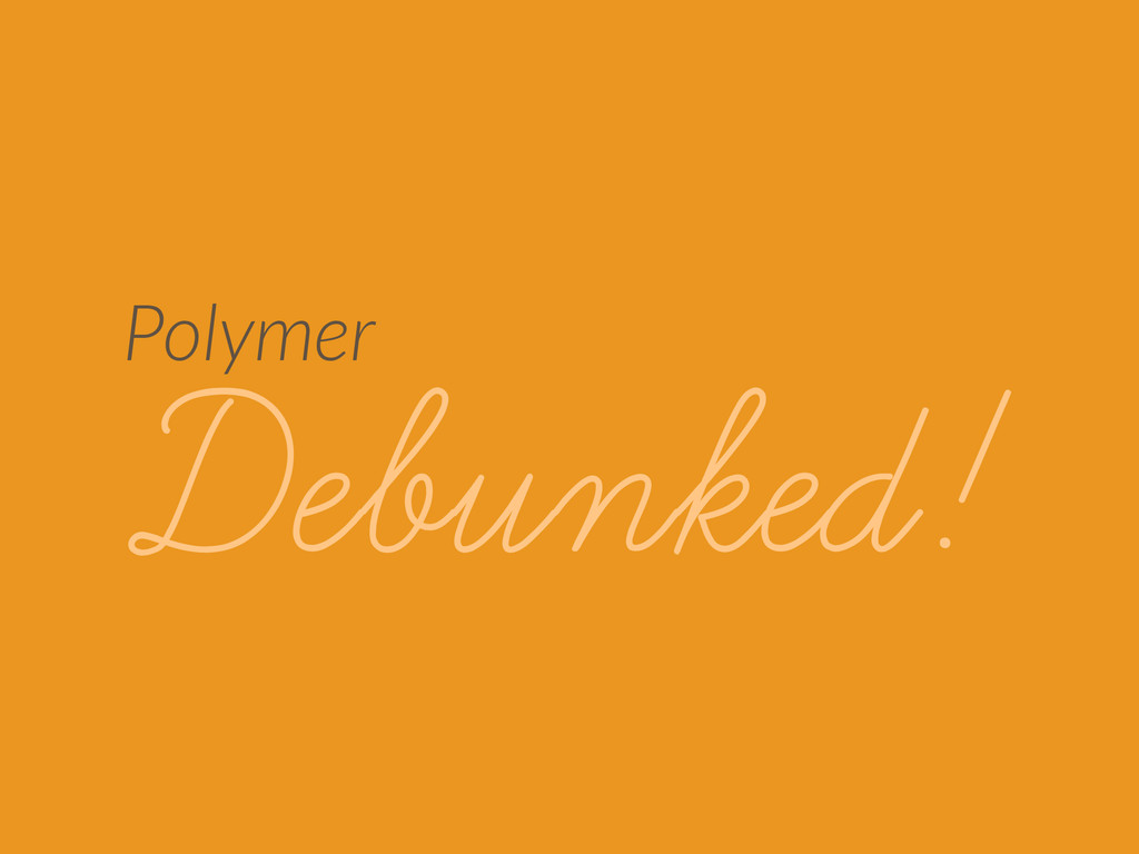 Polymer Debunked!