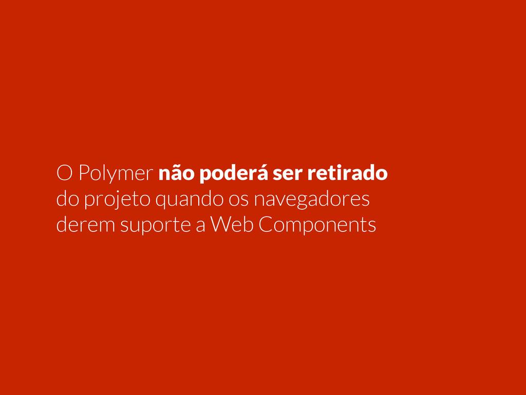 O Polymer não poderá ser retirado do projeto qu...