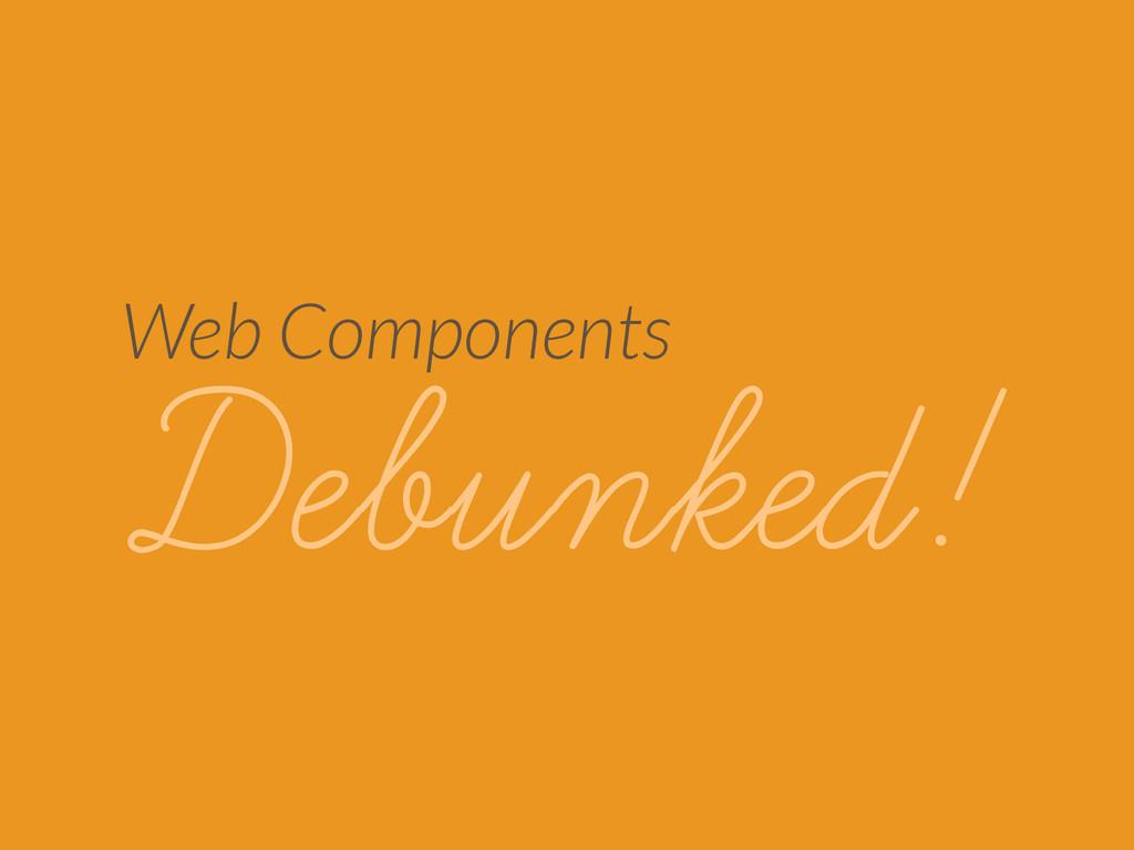 Web Components Debunked!