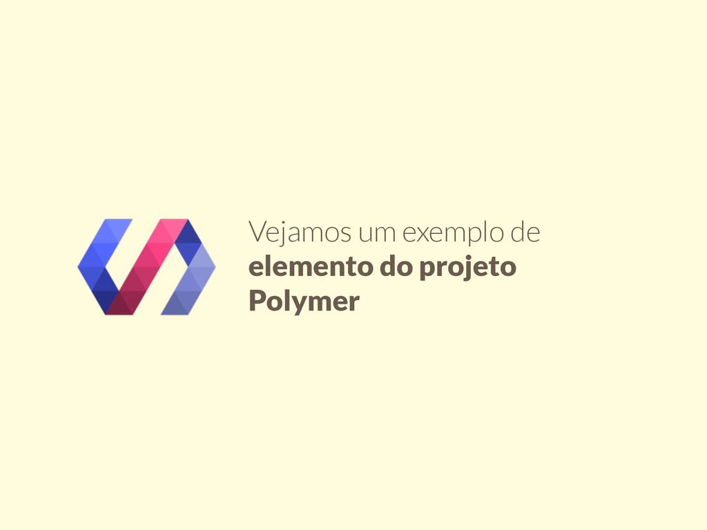 Vejamos um exemplo de elemento do projeto Polym...