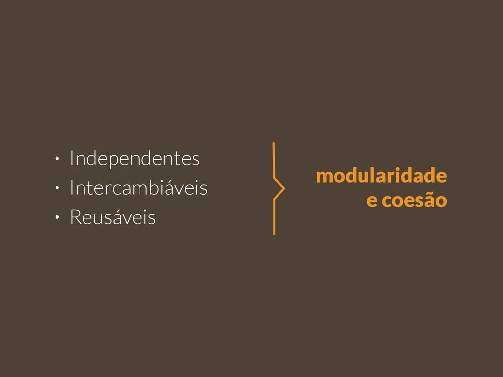 • Independentes • Intercambiáveis • Reusáveis m...