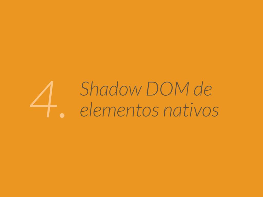 Shadow DOM de elementos nativos 4.