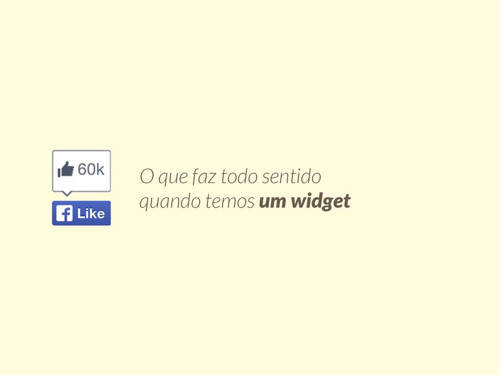 O que faz todo sentido quando temos um widget
