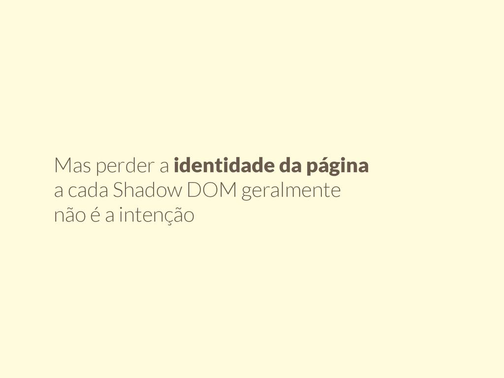 Mas perder a identidade da página a cada Shadow...