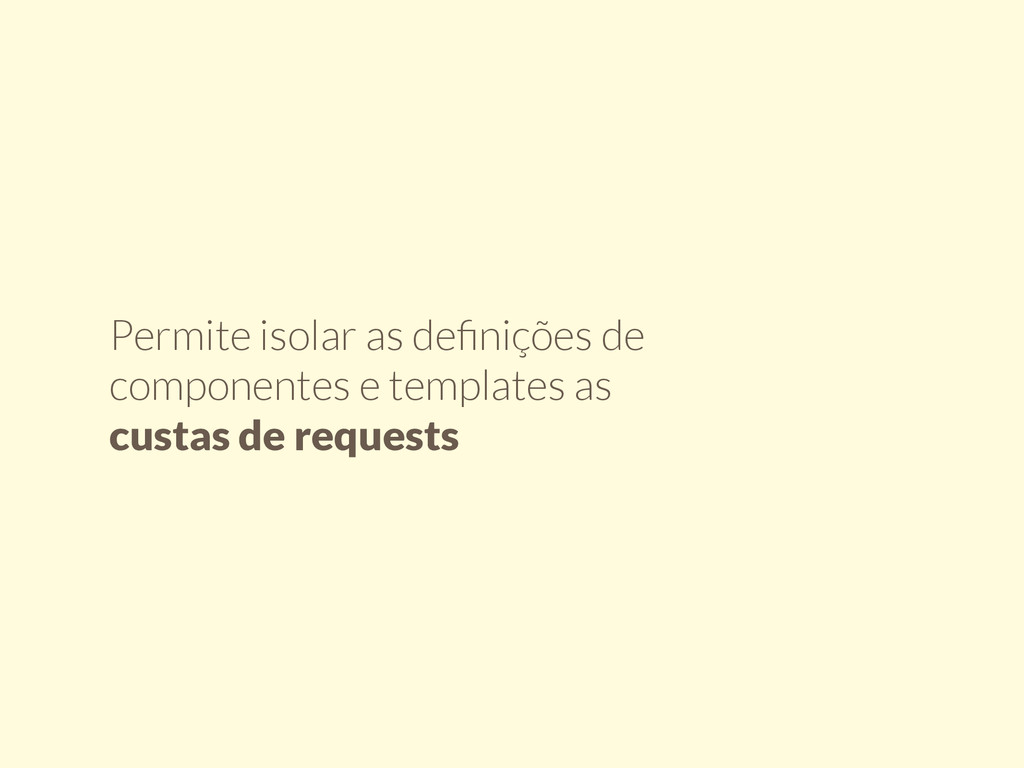 Permite isolar as definições de componentes e te...