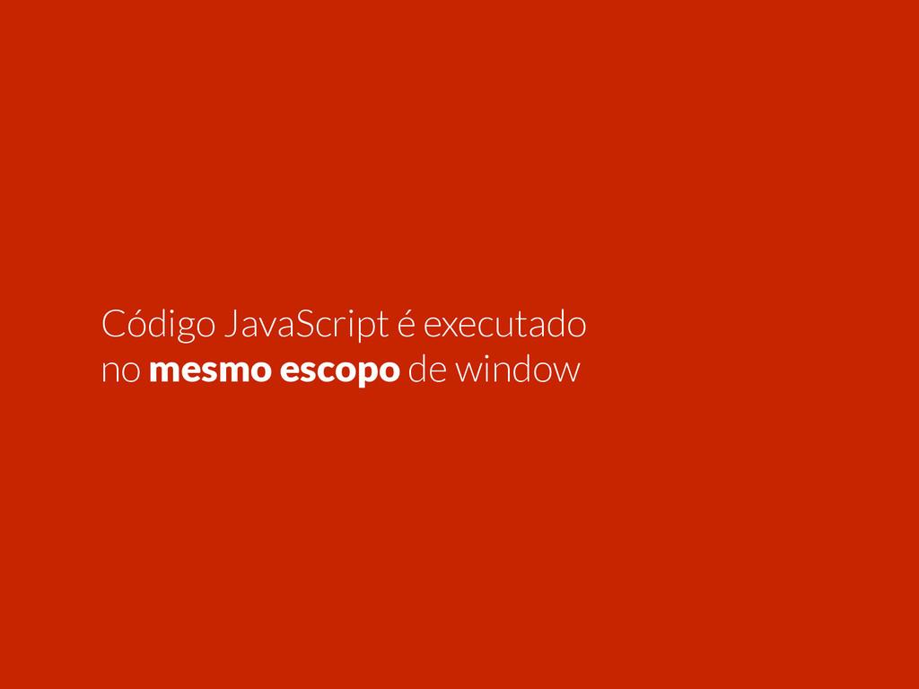 Código JavaScript é executado no mesmo escopo d...
