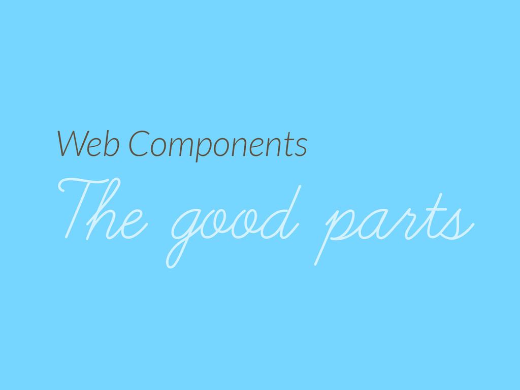 Web Components The good parts