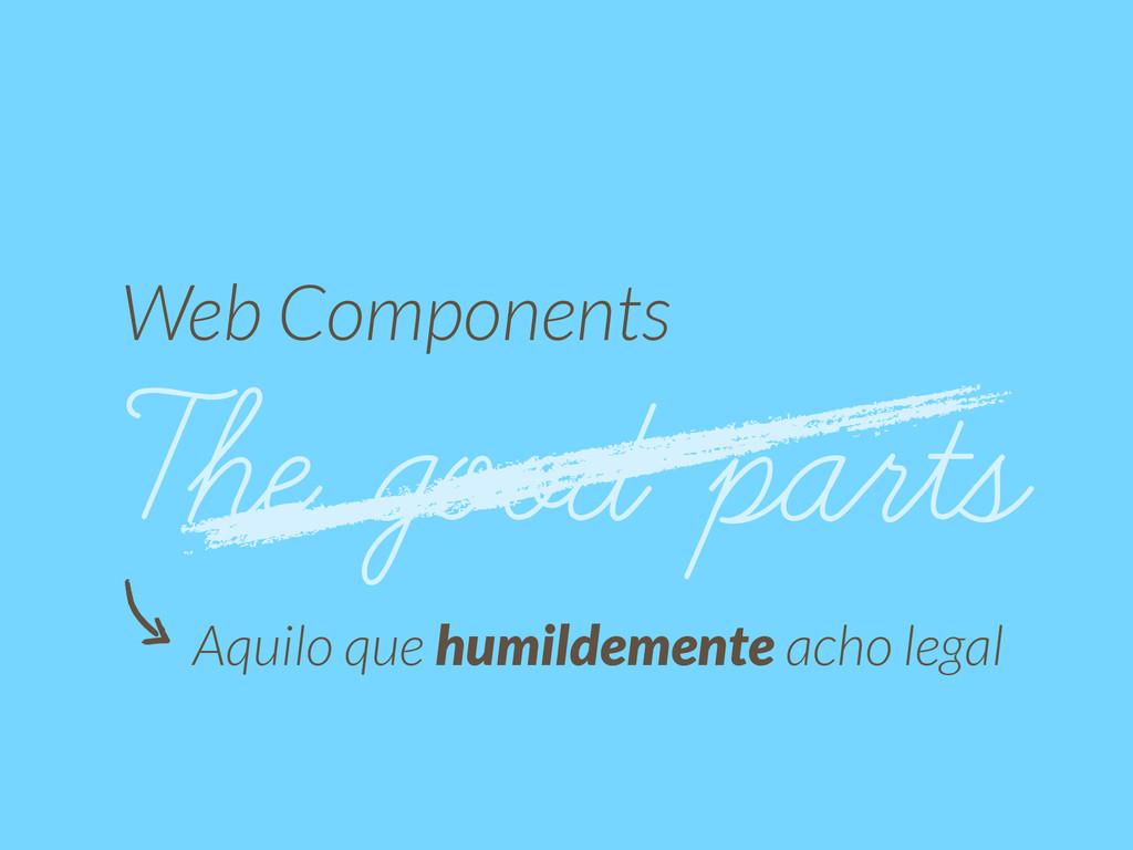 Web Components The good parts Aquilo que humild...