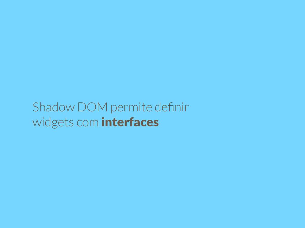 Shadow DOM permite definir widgets com interfaces