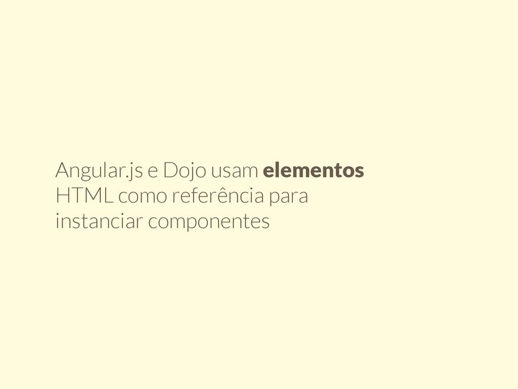 Angular.js e Dojo usam elementos HTML como refe...