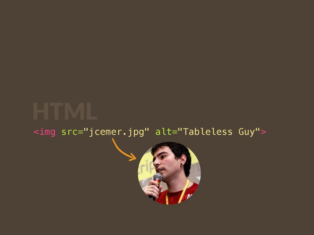 """<img src=""""jcemer.jpg"""" alt=""""Tableless Guy""""> HTML"""