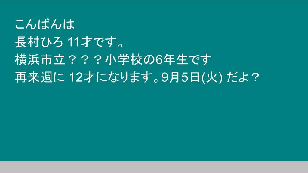 こんばんは 長村ひろ 11才です。 横浜市立???小学校の6年生です 再来週に 12才になりま...