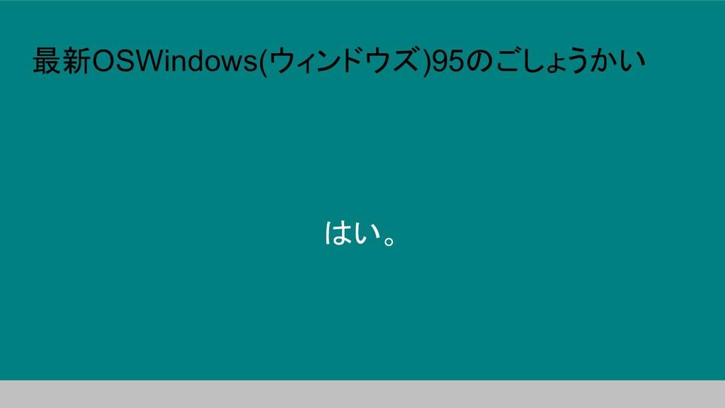 最新OSWindows(ウィンドウズ)95のごしょうかい はい。