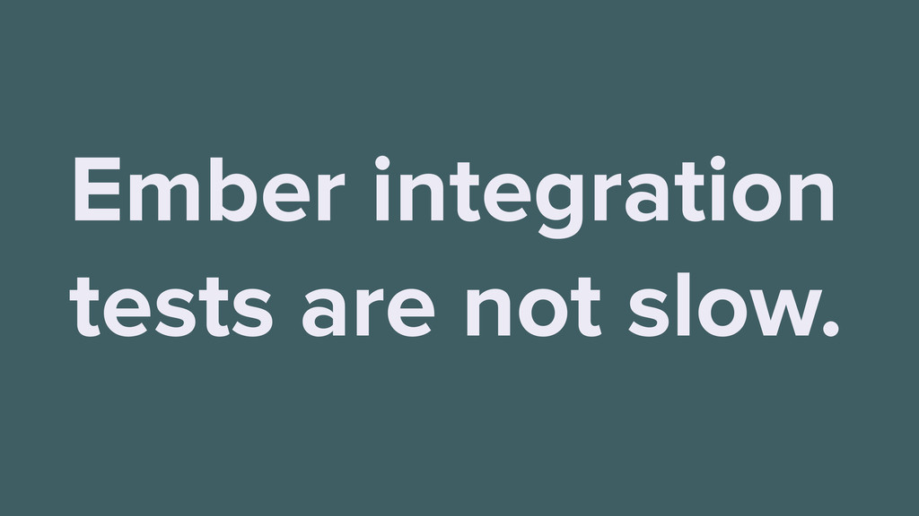 Ember integration tests are not slow.