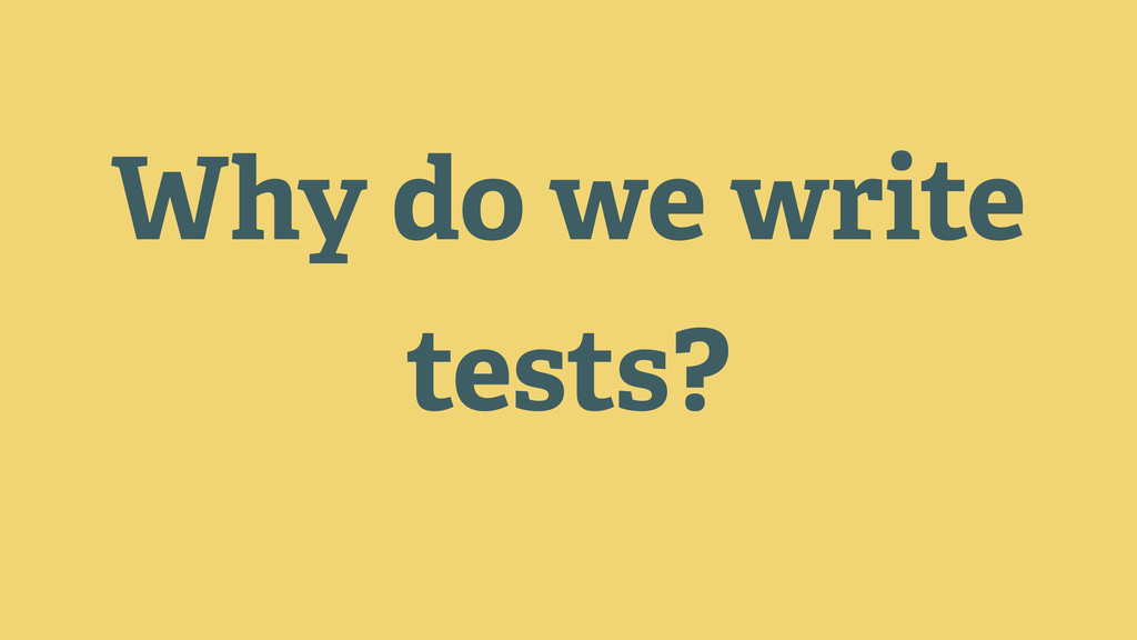 Why do we write tests?