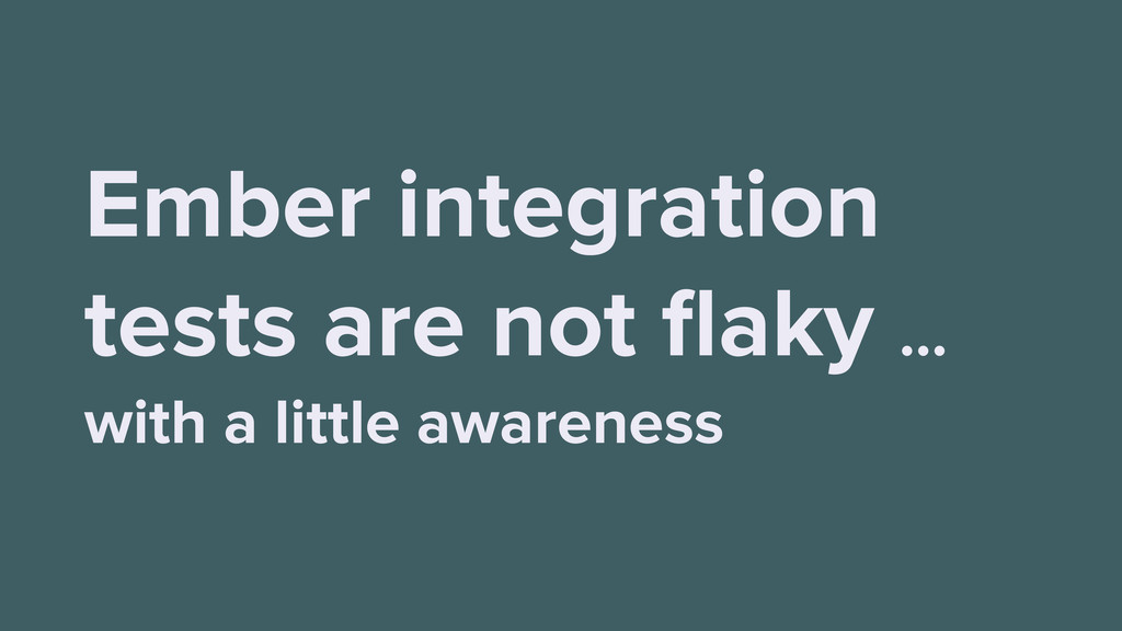 Ember integration tests are not flaky … with a l...