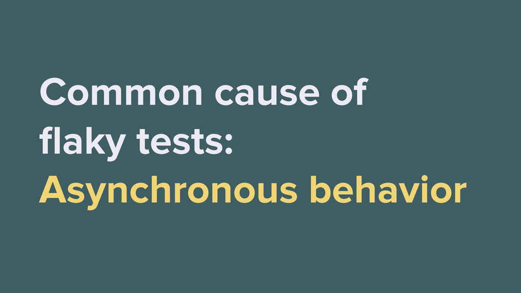 Common cause of flaky tests: Asynchronous behavi...