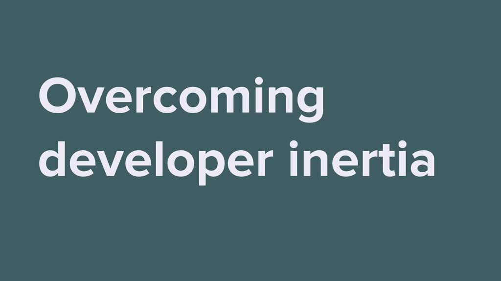 Overcoming developer inertia