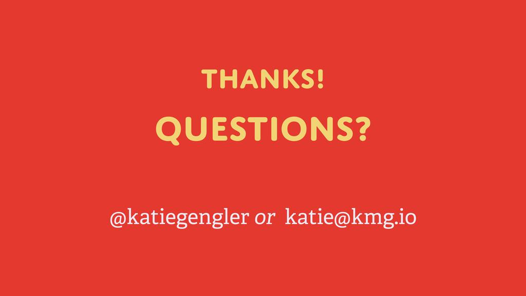Thanks! Questions? @katiegengler or katie@kmg.io