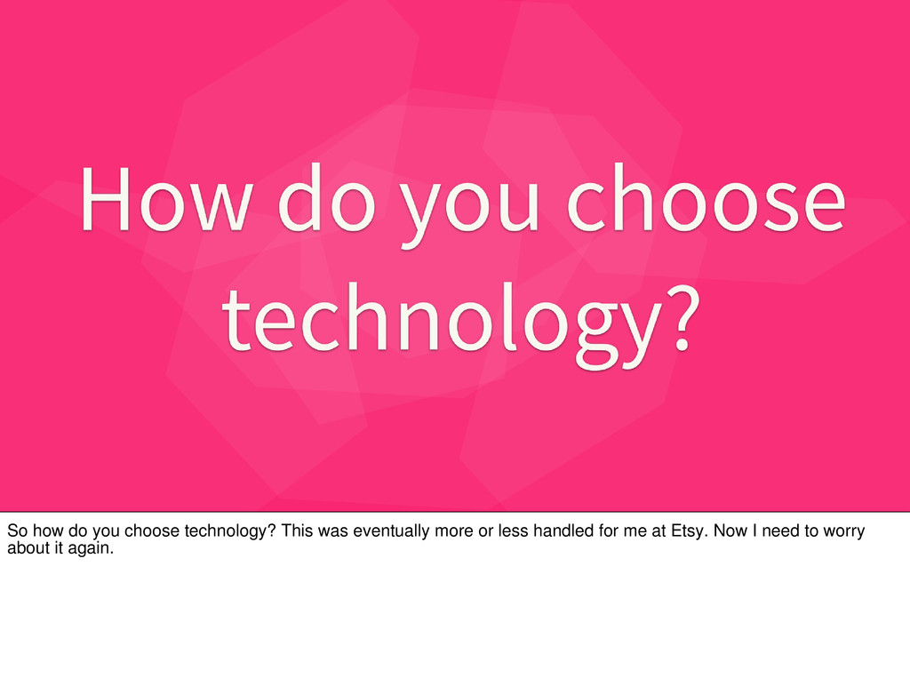 So how do you choose technology? This was event...