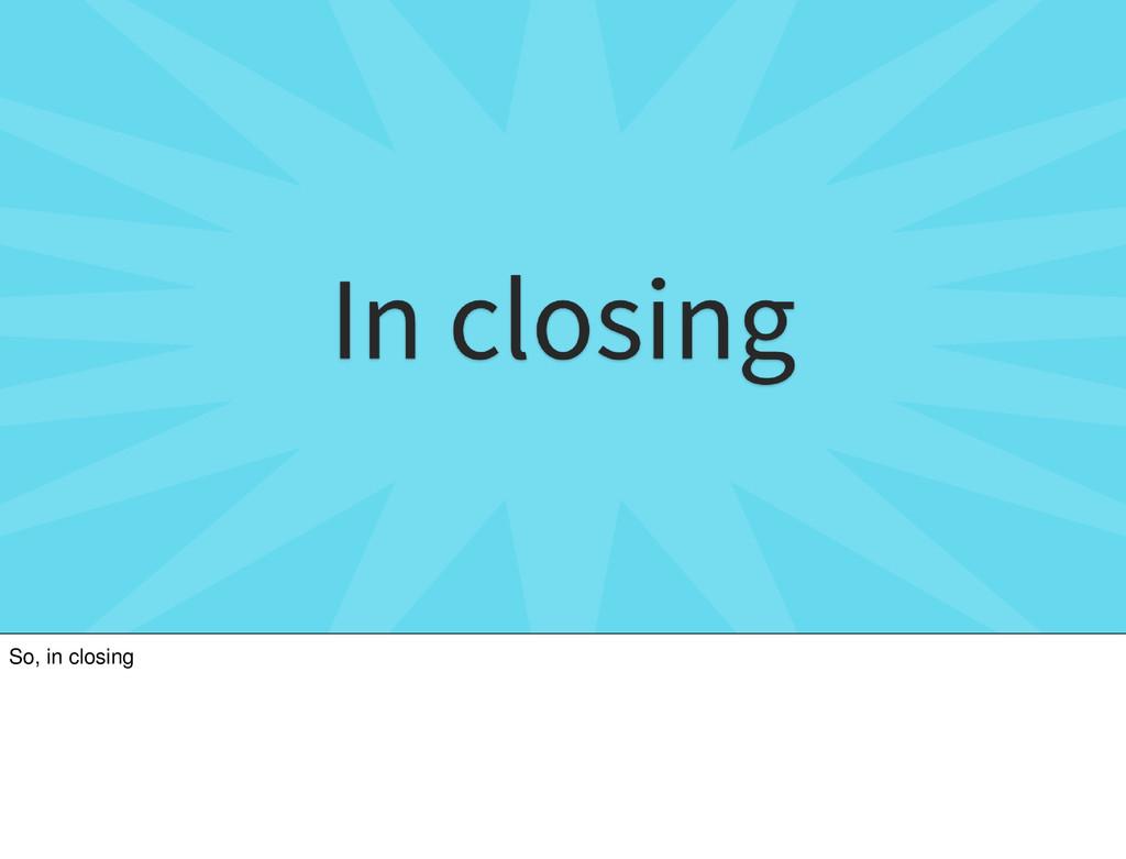 So, in closing