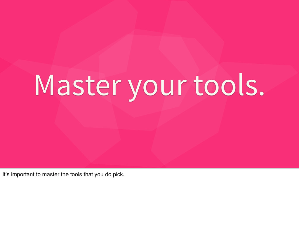 It's important to master the tools that you do ...