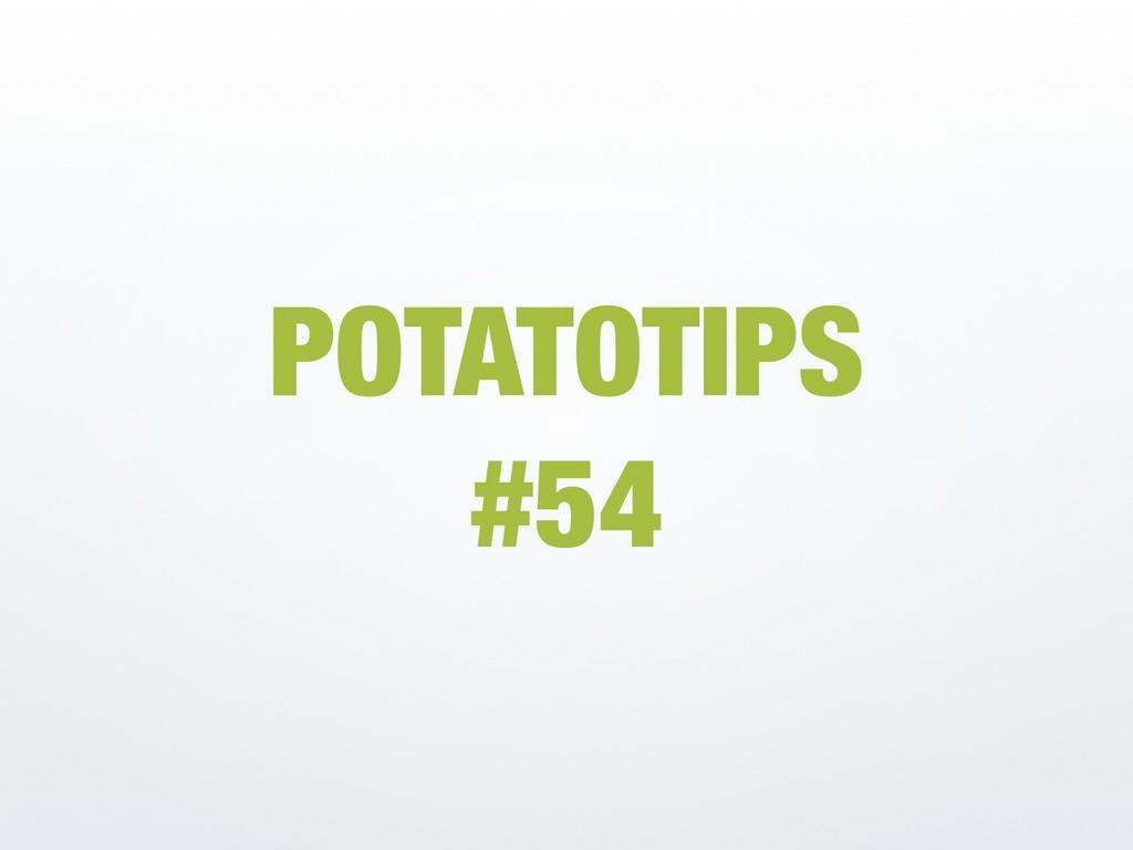 POTATOTIPS #54