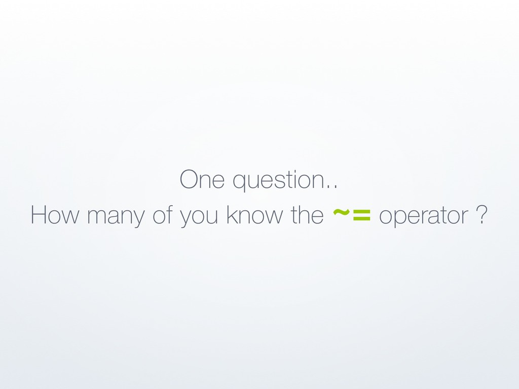 One question.. How many of you know the ~= oper...