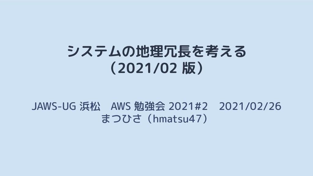 システムの地理冗長を考える (2021/02 版) JAWS-UG 浜松 AWS 勉強会 20...