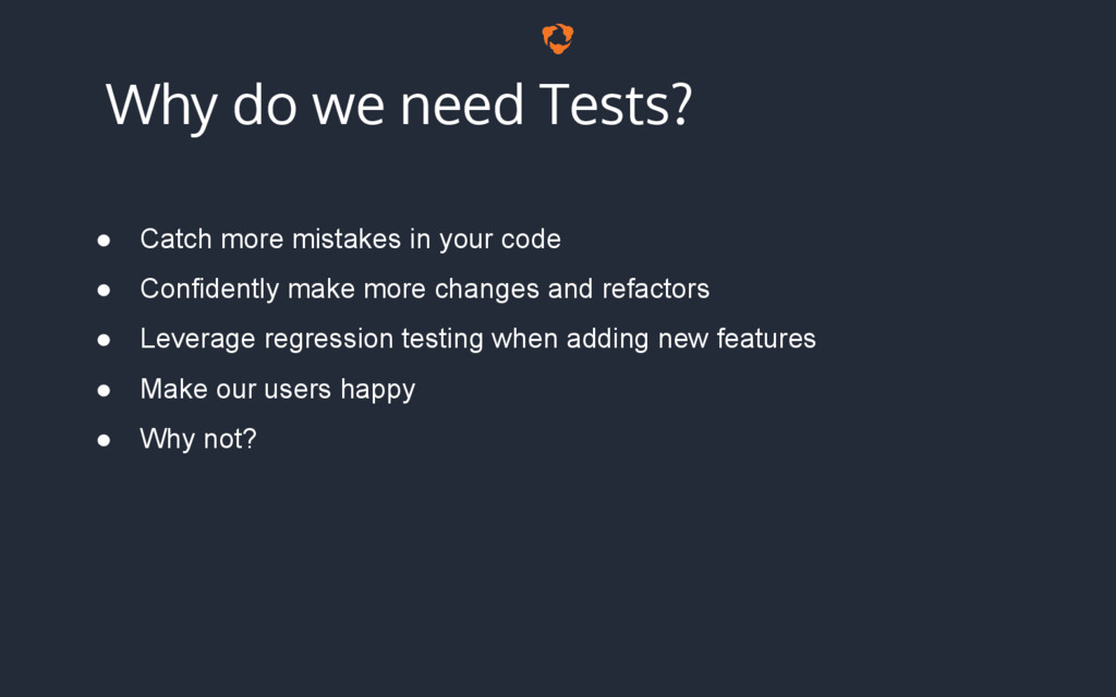 Why do we need Tests? ● Catch more mistakes in ...