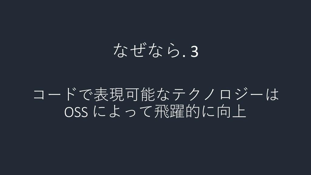 コードで表現可能なテクノロジーは OSS によって飛躍的に向上 なぜなら. 3