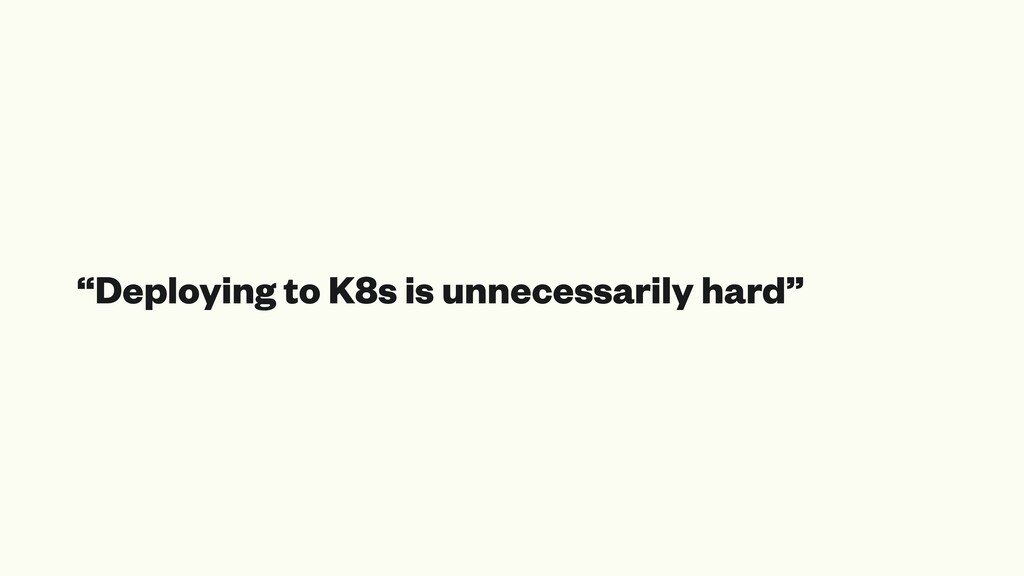 """Deploying to K8s is unnecessarily hard"""