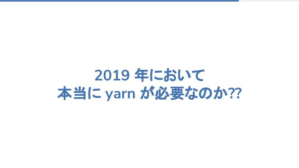 2019 年において 本当に yarn が必要なのか??