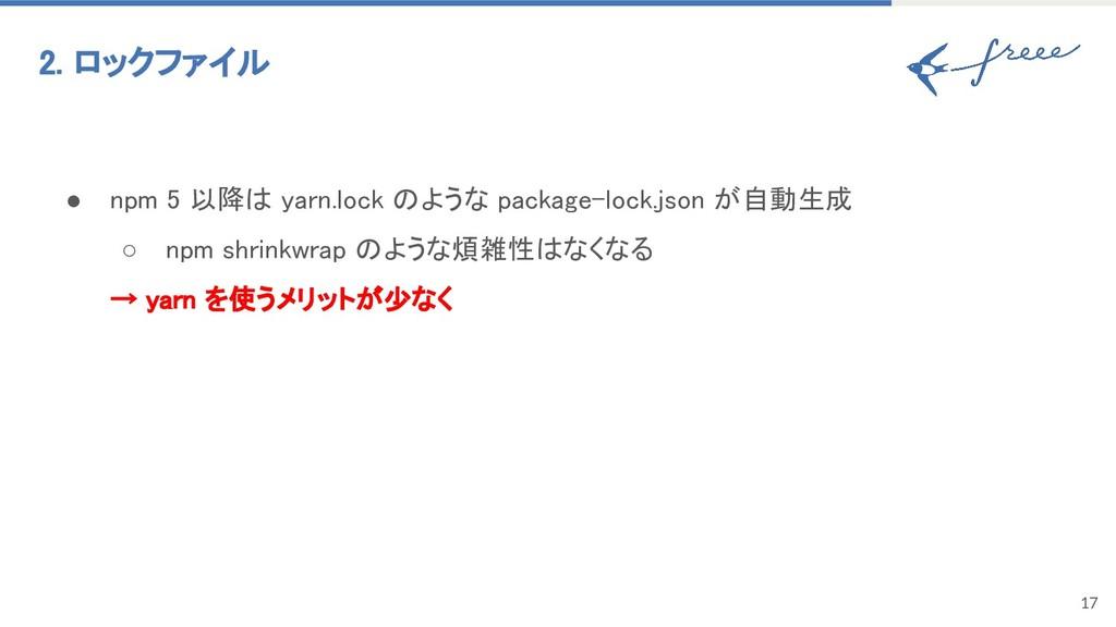 17 2. ロックファイル ● npm 5 以降は yarn.lock のような packag...