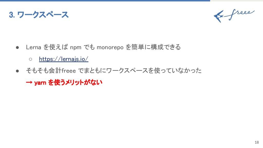 18 3. ワークスペース ● Lerna を使えば npm でも monorepo を簡単に...
