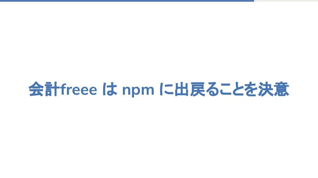 会計freee は npm に出戻ることを決意