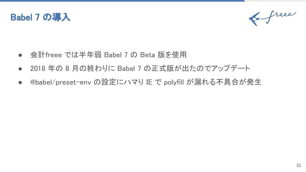32 Babel 7 の導入 ● 会計freee では半年弱 Babel 7 の Beta 版...