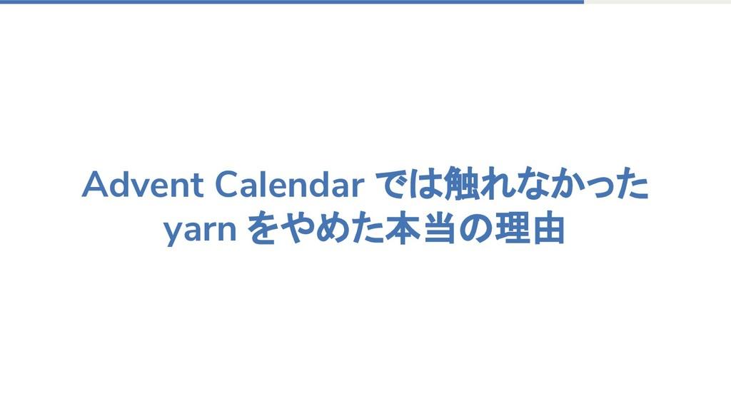 Advent Calendar では触れなかった yarn をやめた本当の理由