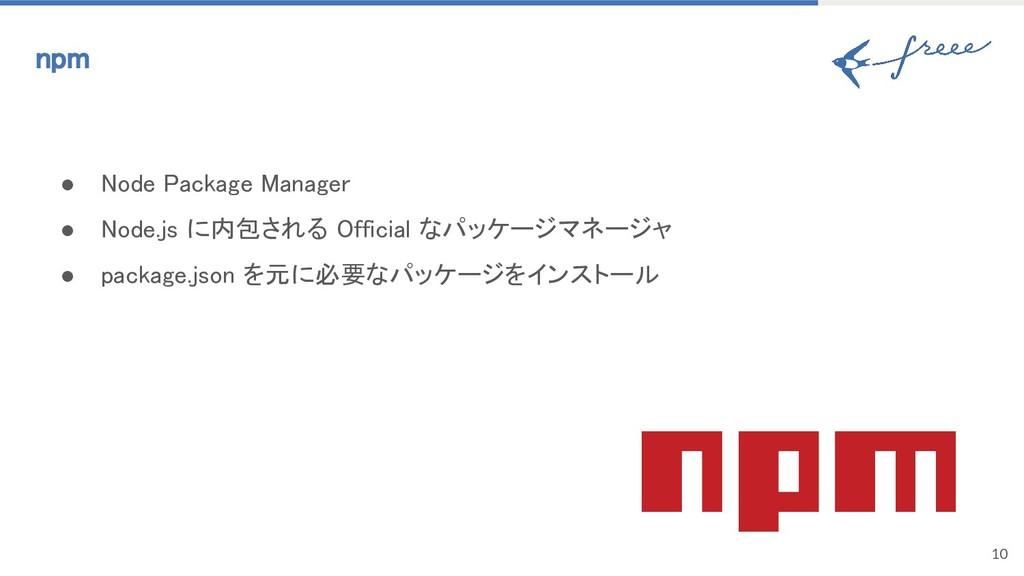 10 npm ● Node Package Manager ● Node.js に内包される ...