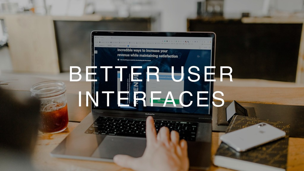 BETTER USER INTERFACES