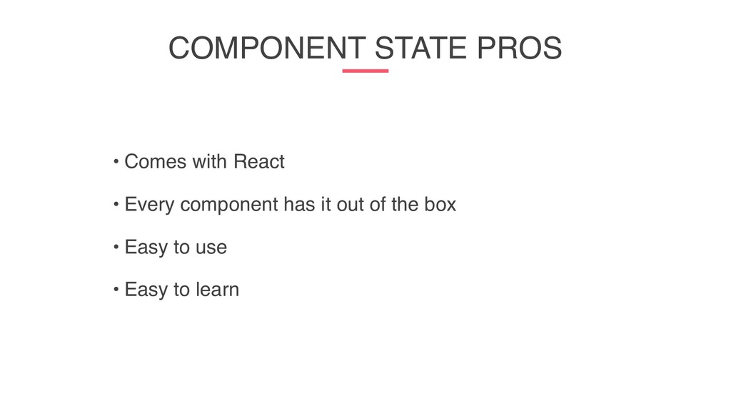 COMPONENT STATE PROS • Comes with React • Every...