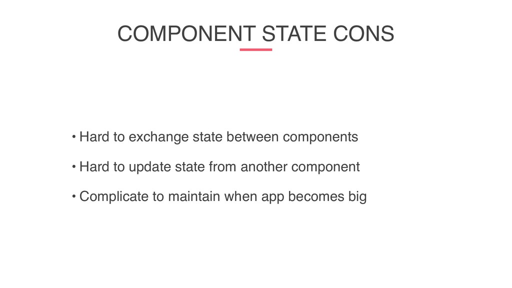 COMPONENT STATE CONS • Hard to exchange state b...
