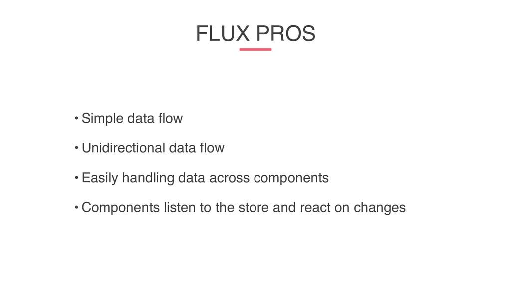 FLUX PROS • Simple data flow • Unidirectional d...