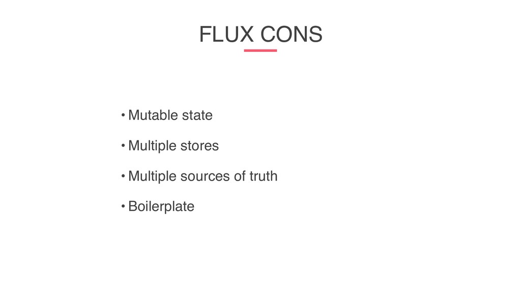FLUX CONS • Mutable state • Multiple stores • M...