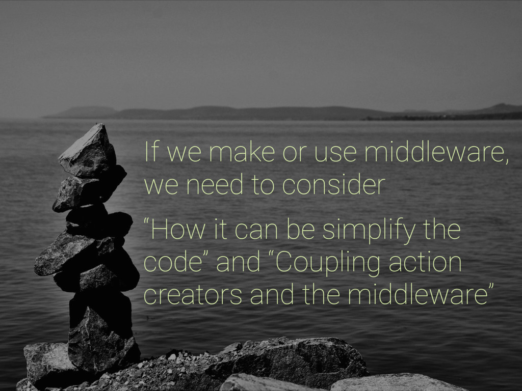 If we make or use middleware, we need to consid...