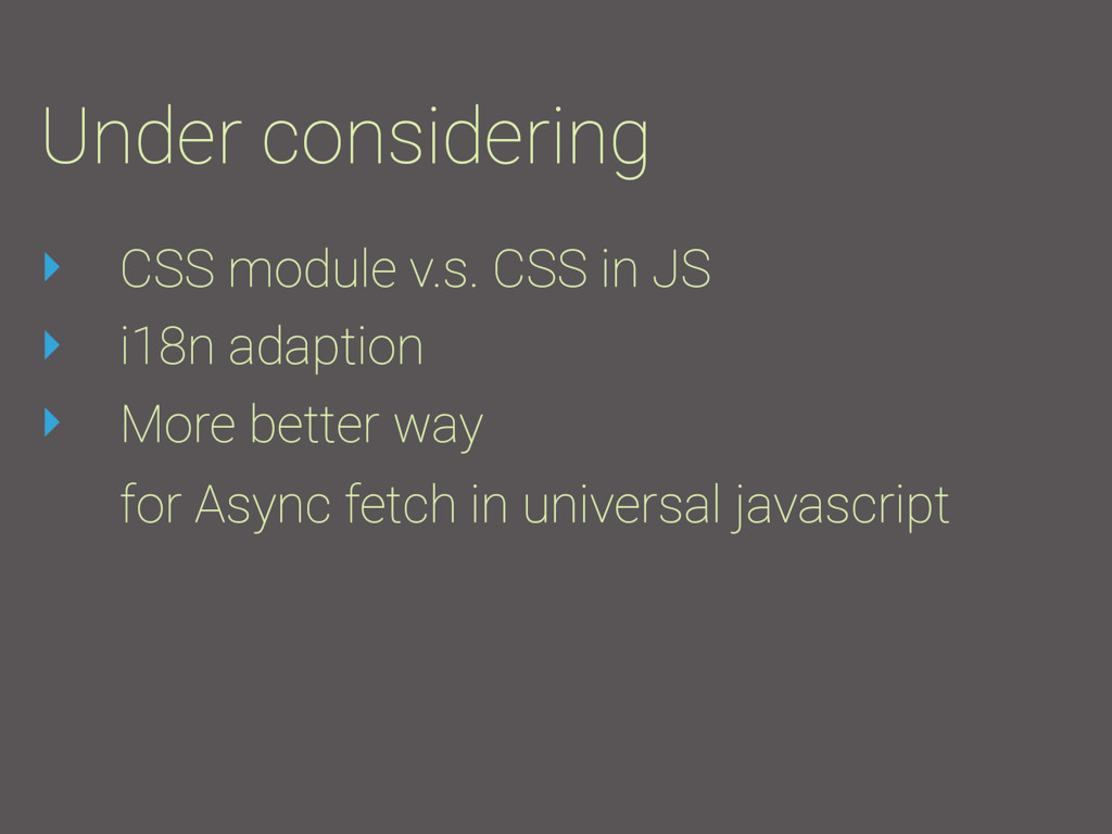 Under considering ‣ CSS module v.s. CSS in JS ‣...