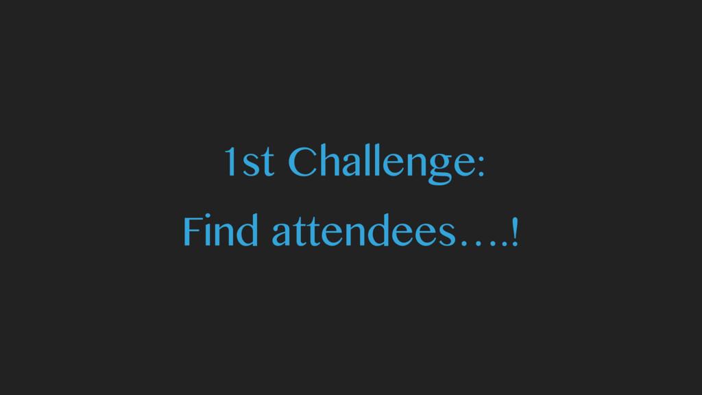 1st Challenge: Find attendees….!