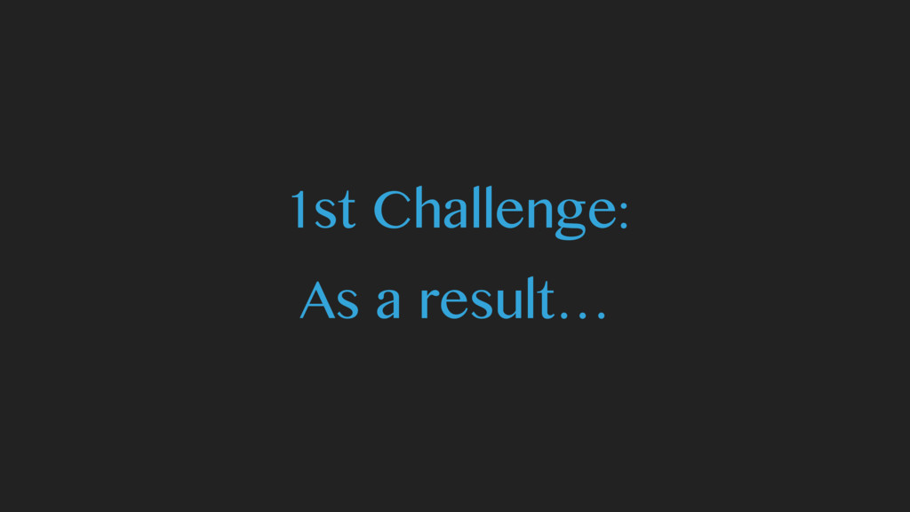1st Challenge: As a result…
