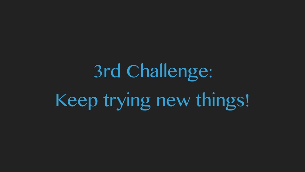 3rd Challenge: Keep trying new things!